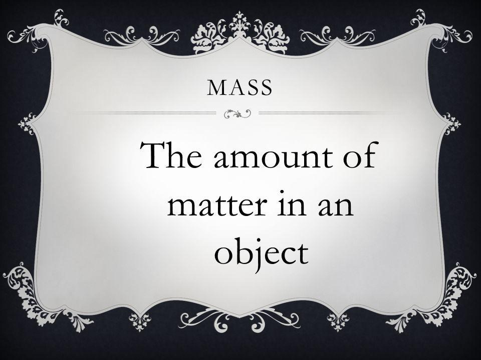 The amount of matter in an object