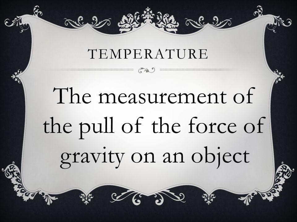 The measurement of the pull of the force of gravity on an object