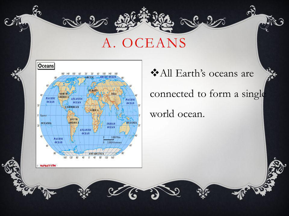 A. Oceans All Earth's oceans are connected to form a single world ocean.