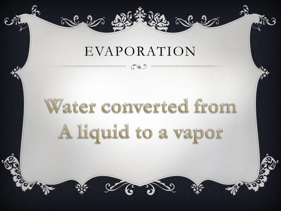 Water converted from A liquid to a vapor