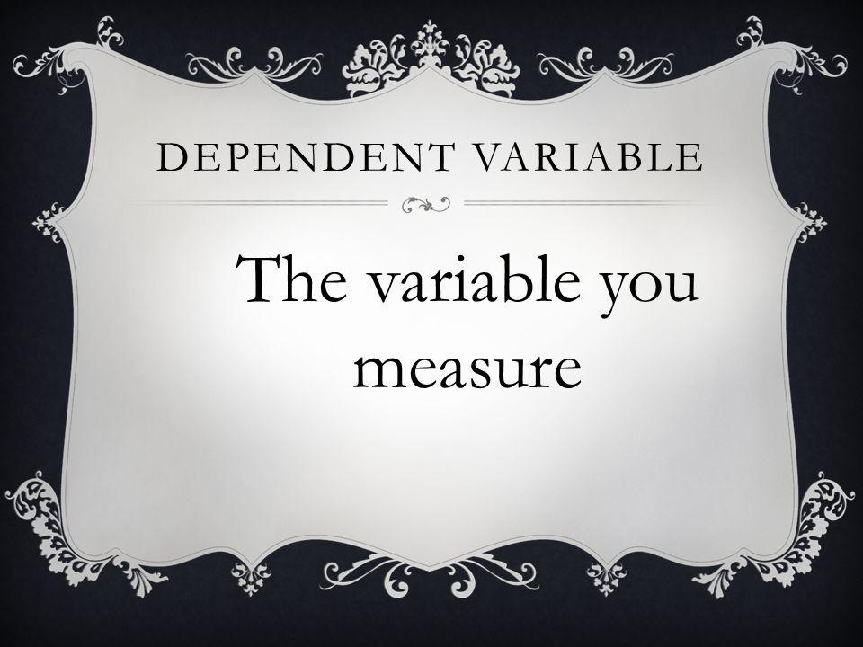 The variable you measure