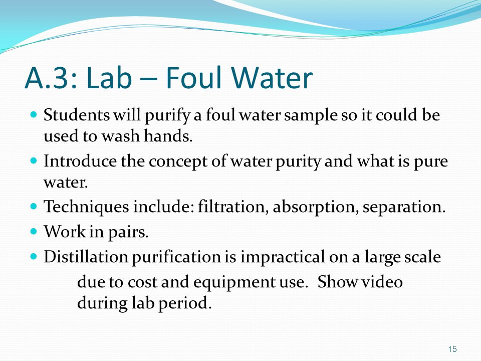 A.3: Lab – Foul Water Students will purify a foul water sample so it could be used to wash hands.