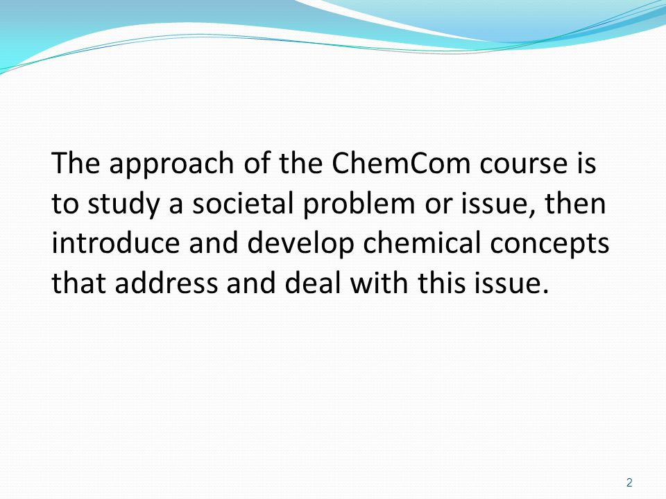 The approach of the ChemCom course is to study a societal problem or issue, then introduce and develop chemical concepts that address and deal with this issue.