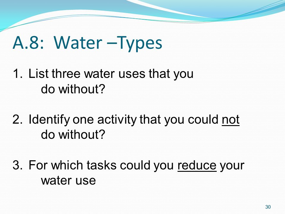 A.8: Water –Types List three water uses that you do without