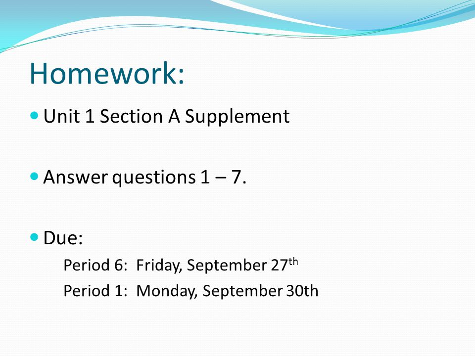 Homework: Unit 1 Section A Supplement Answer questions 1 – 7. Due: