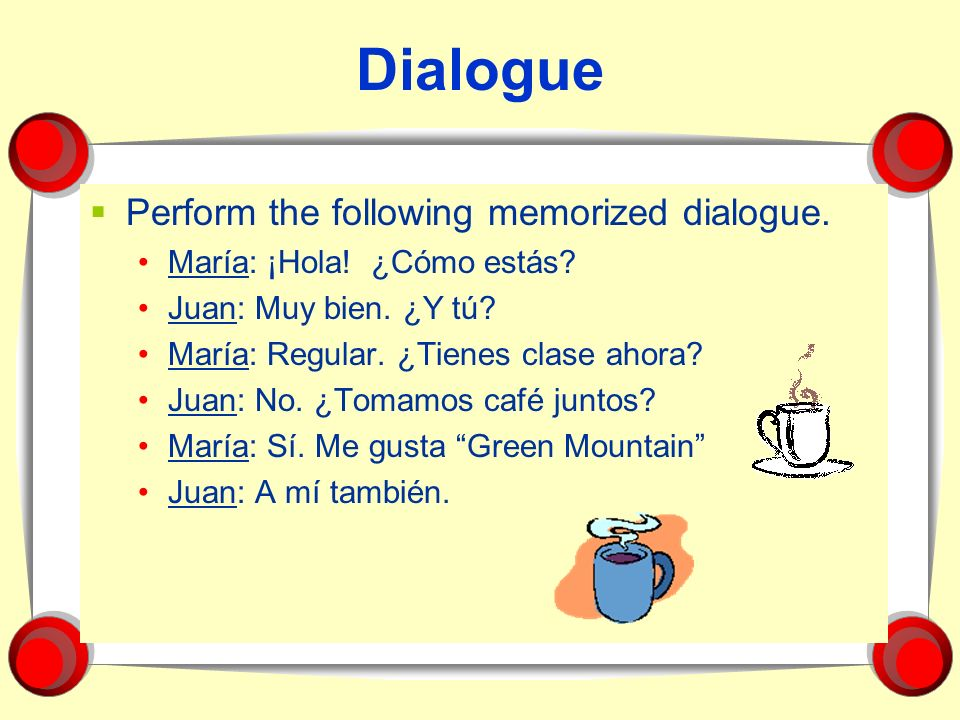Dialogue Perform the following memorized dialogue.