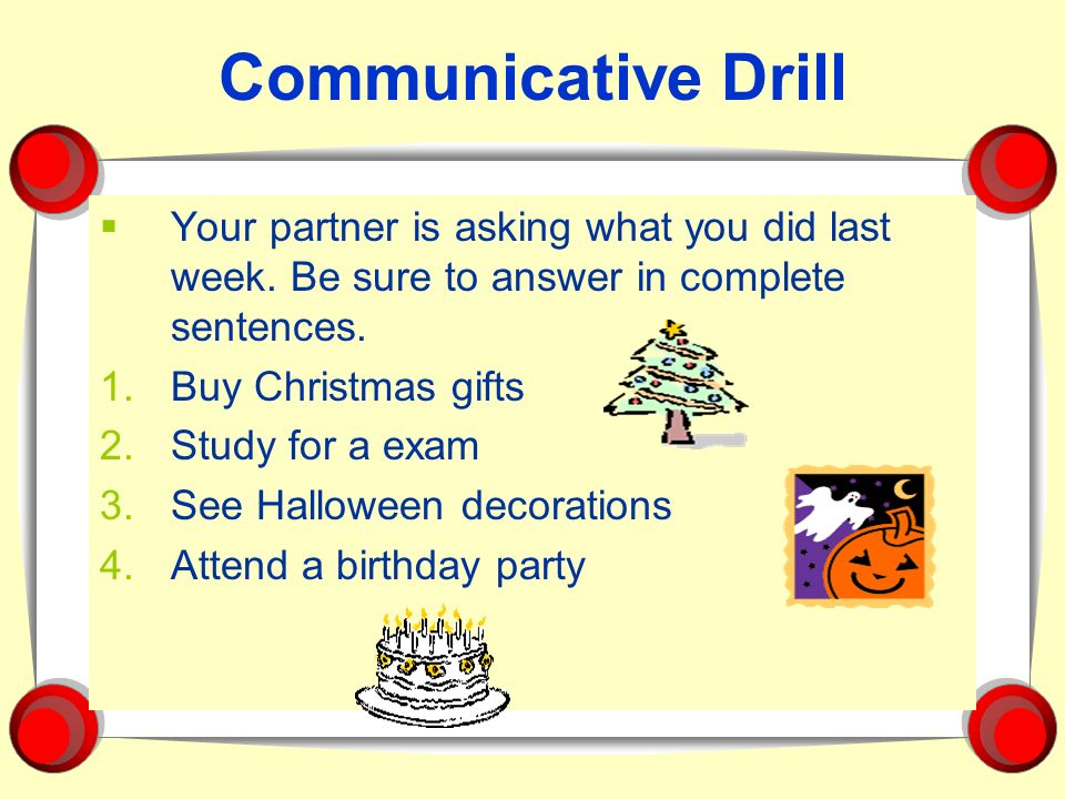 Communicative Drill Your partner is asking what you did last week. Be sure to answer in complete sentences.