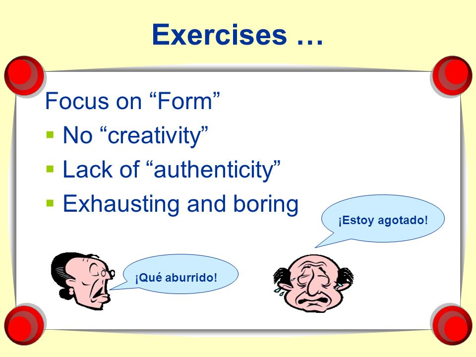 Exercises … Focus on Form No creativity Lack of authenticity
