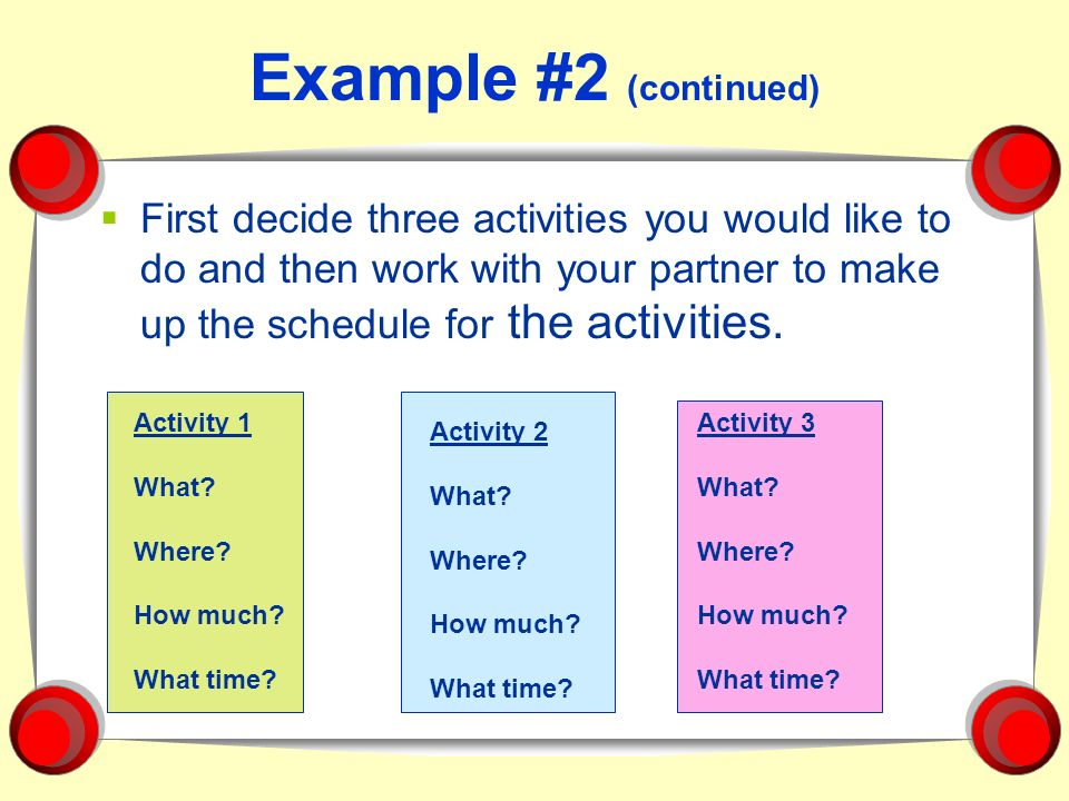 Example #2 (continued) First decide three activities you would like to do and then work with your partner to make up the schedule for the activities.