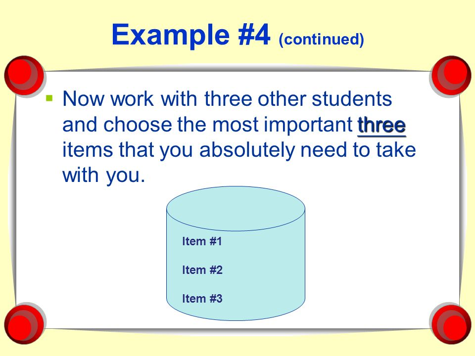 Example #4 (continued) Now work with three other students and choose the most important three items that you absolutely need to take with you.