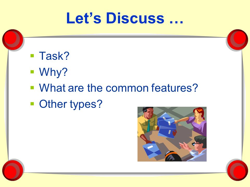 Let's Discuss … Task Why What are the common features Other types