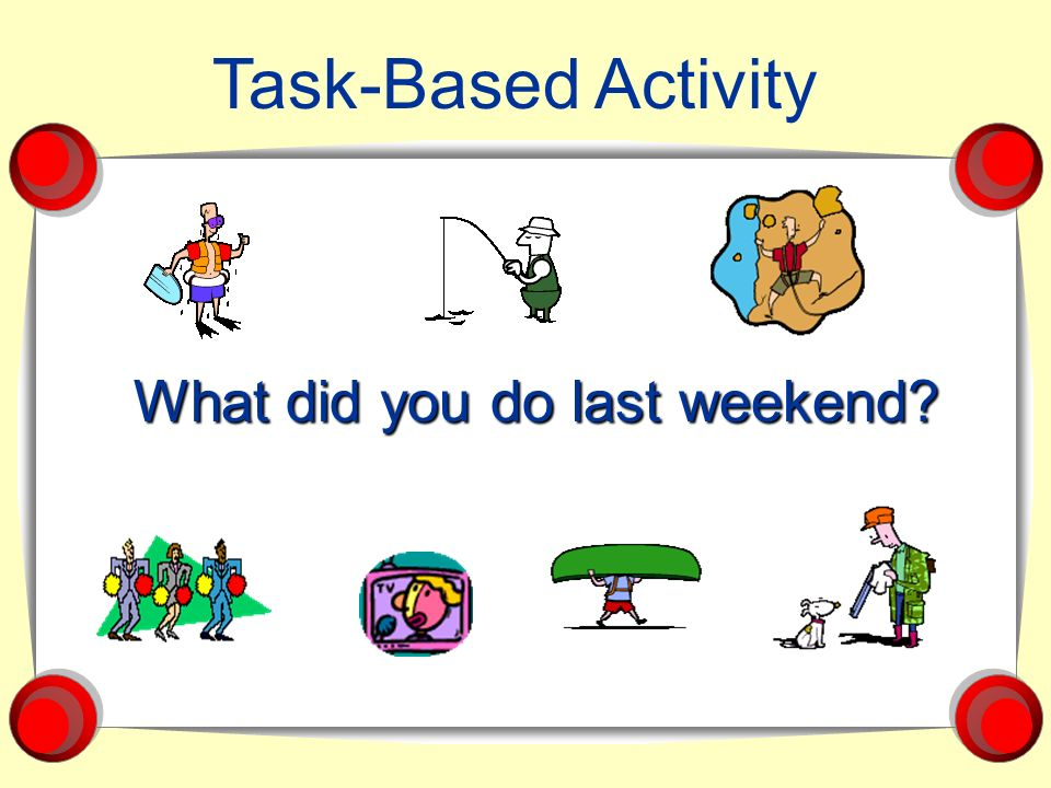 Task-Based Activity What did you do last weekend