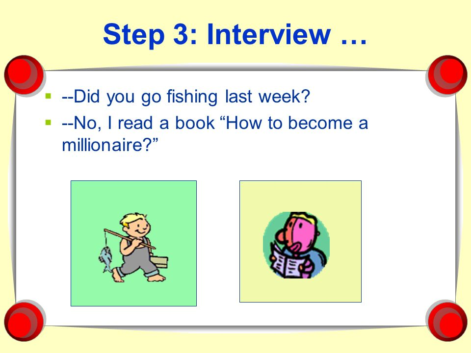 Step 3: Interview … --Did you go fishing last week