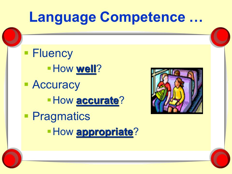 Language Competence … Fluency Accuracy Pragmatics How well