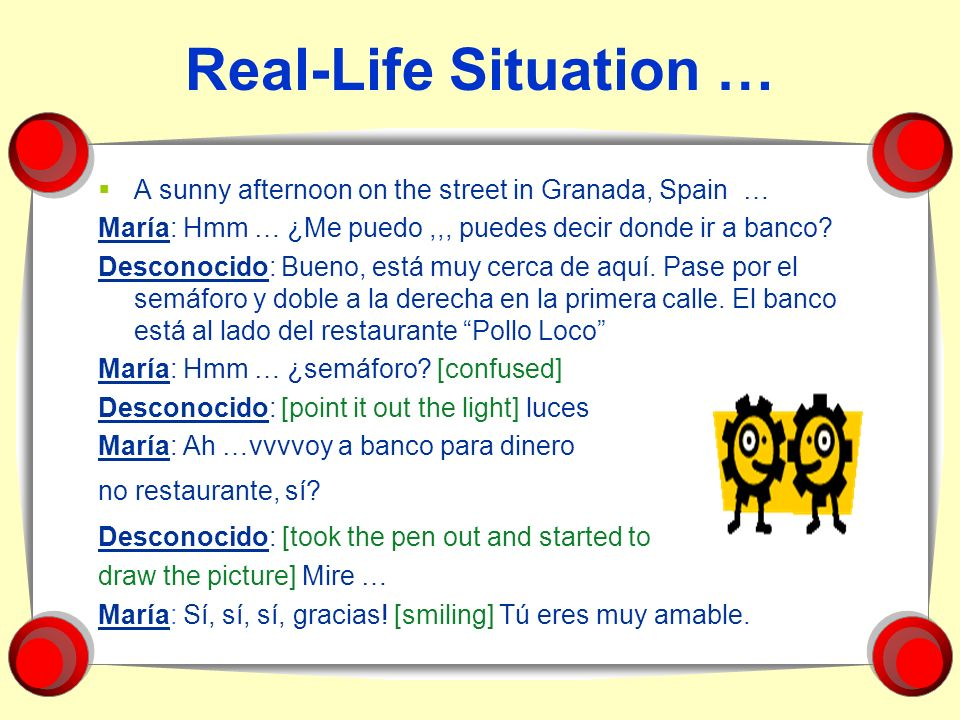 Real-Life Situation … A sunny afternoon on the street in Granada, Spain … María: Hmm … ¿Me puedo ,,, puedes decir donde ir a banco