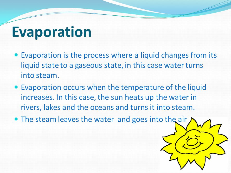 Evaporation Evaporation is the process where a liquid changes from its liquid state to a gaseous state, in this case water turns into steam.