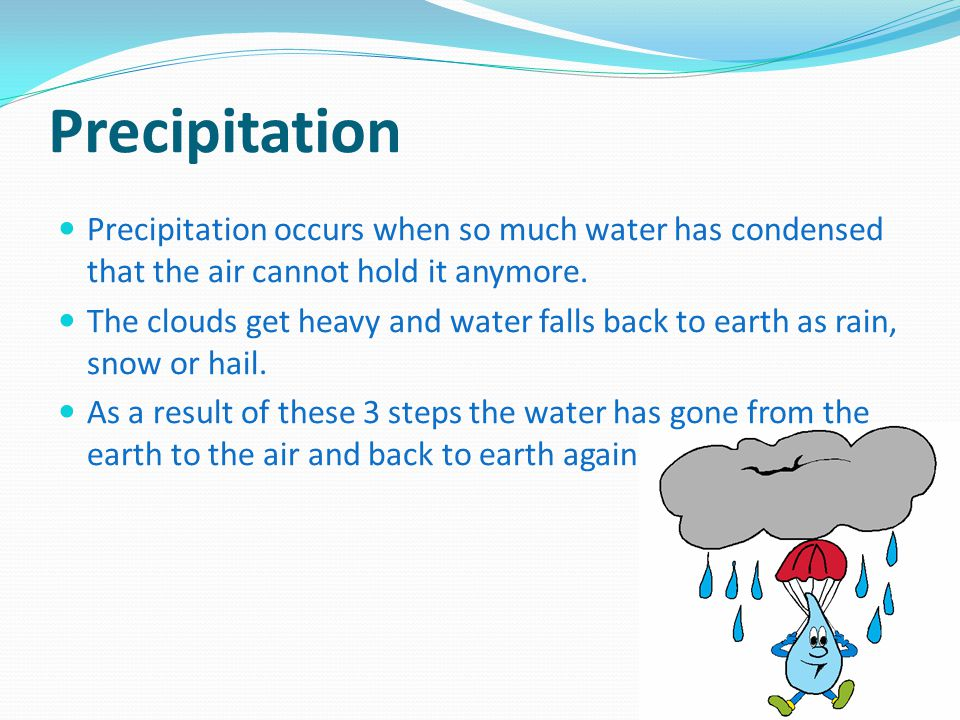 Precipitation Precipitation occurs when so much water has condensed that the air cannot hold it anymore.