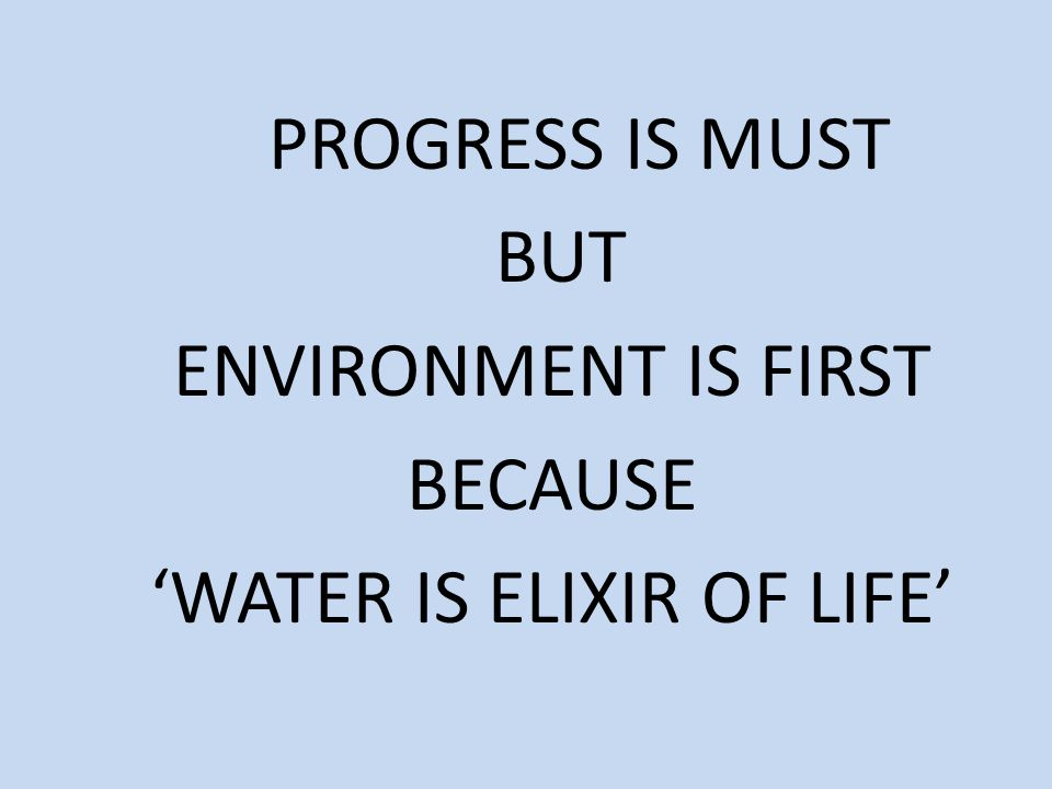 PROGRESS IS MUST BUT ENVIRONMENT IS FIRST BECAUSE 'WATER IS ELIXIR OF LIFE'