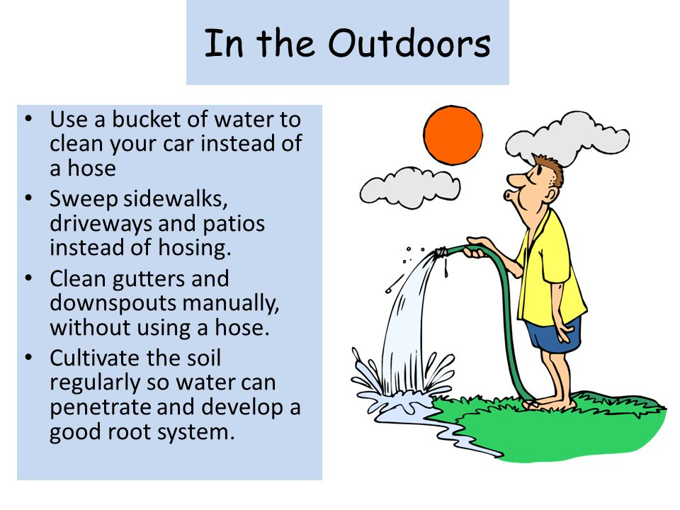 In the Outdoors Use a bucket of water to clean your car instead of a hose. Sweep sidewalks, driveways and patios instead of hosing.