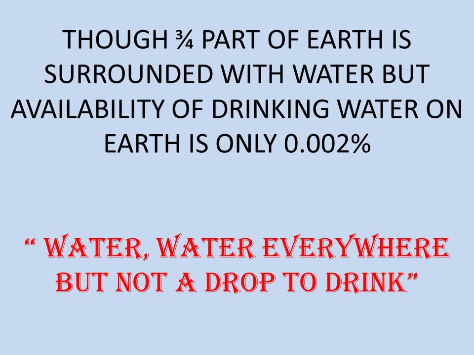 THOUGH ¾ PART OF EARTH IS SURROUNDED WITH WATER BUT AVAILABILITY OF DRINKING WATER ON EARTH IS ONLY 0.002% Water, water everywhere but not a drop to drink
