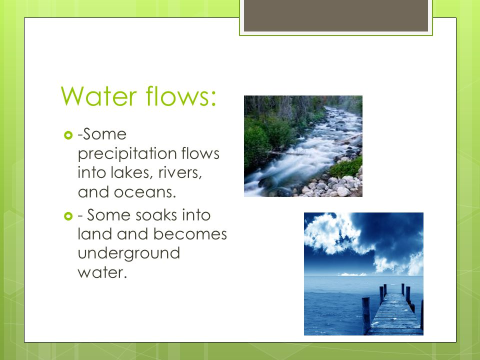 Water flows: -Some precipitation flows into lakes, rivers, and oceans.