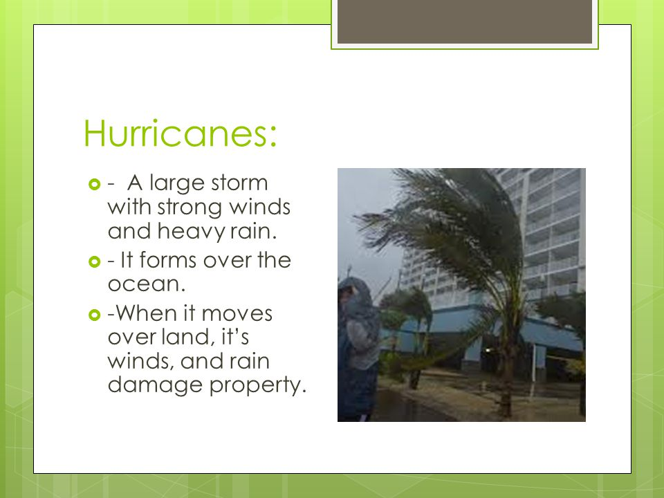 Hurricanes: - A large storm with strong winds and heavy rain.