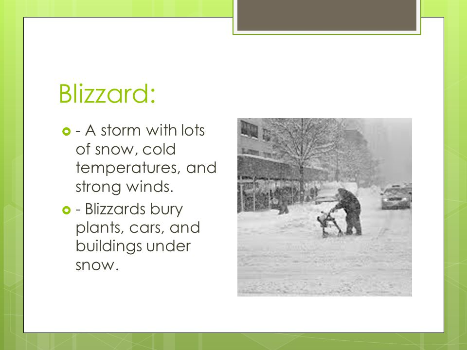 Blizzard: - A storm with lots of snow, cold temperatures, and strong winds.