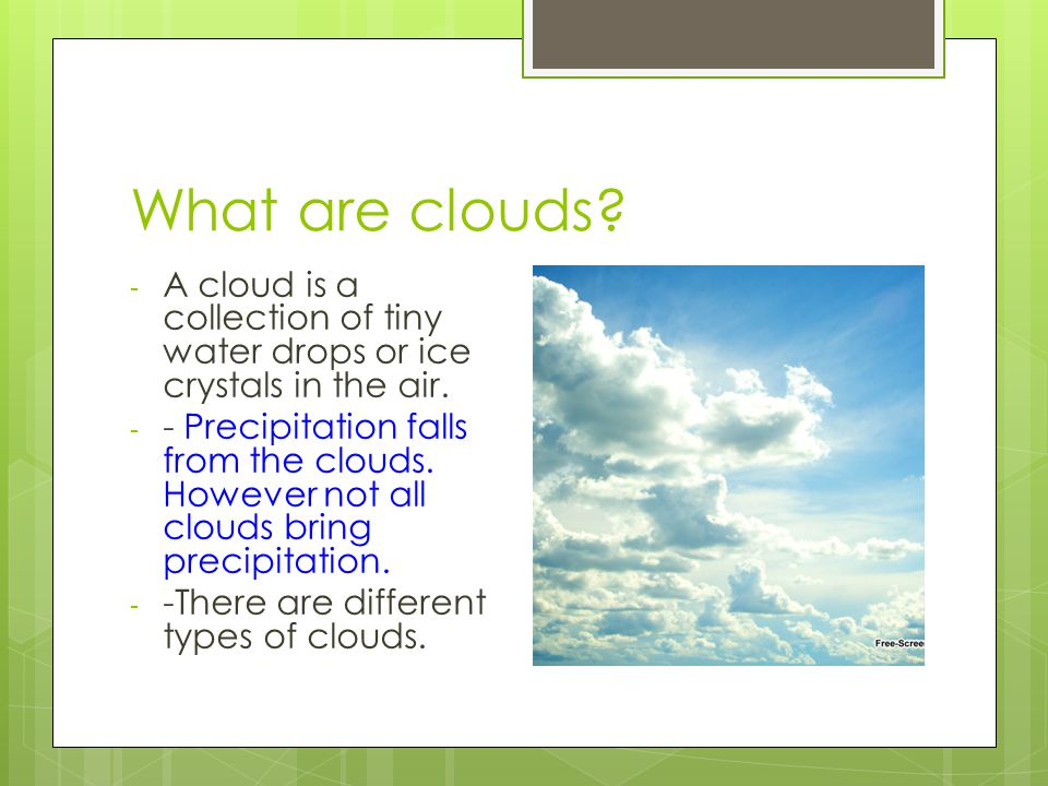 What are clouds A cloud is a collection of tiny water drops or ice crystals in the air.