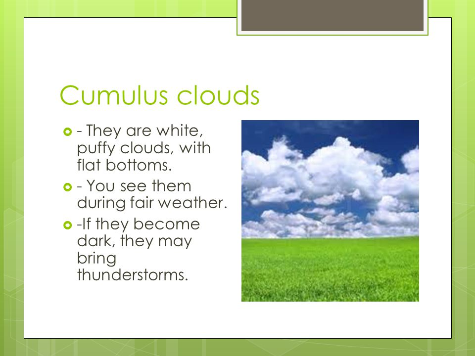Cumulus clouds - They are white, puffy clouds, with flat bottoms.
