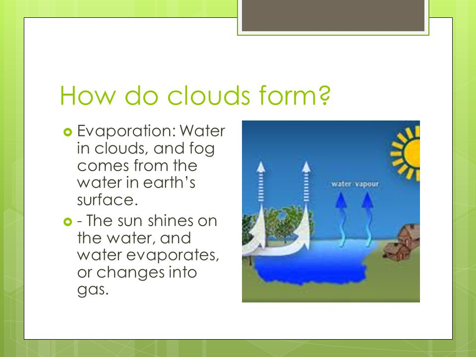 How do clouds form Evaporation: Water in clouds, and fog comes from the water in earth's surface.