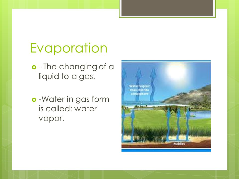 Evaporation - The changing of a liquid to a gas.
