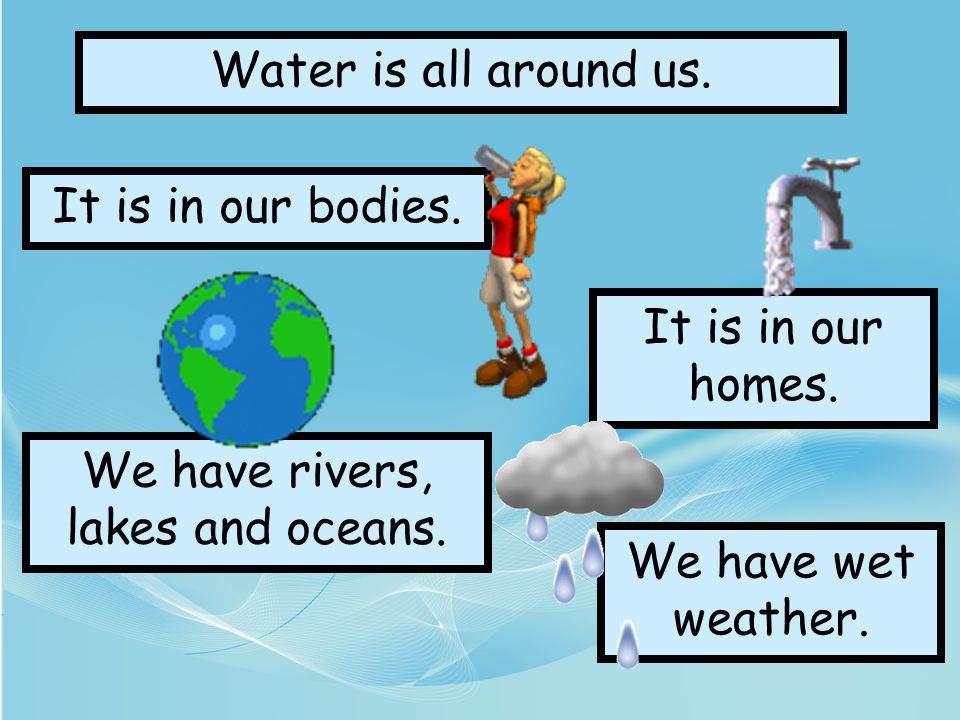 We have rivers, lakes and oceans.