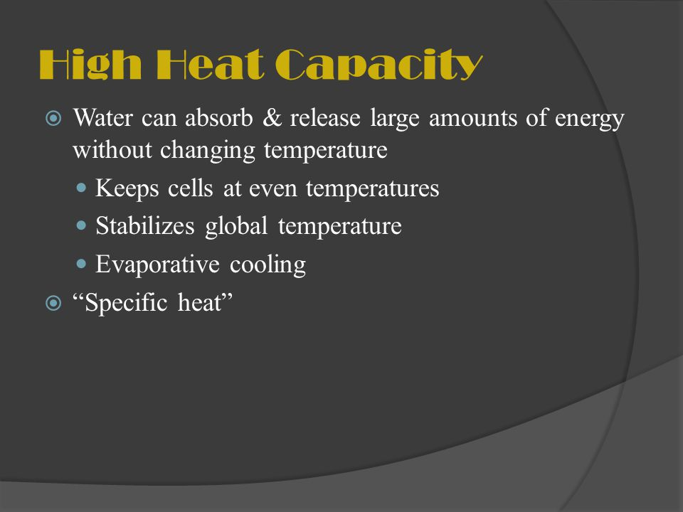 High Heat Capacity Water can absorb & release large amounts of energy without changing temperature.