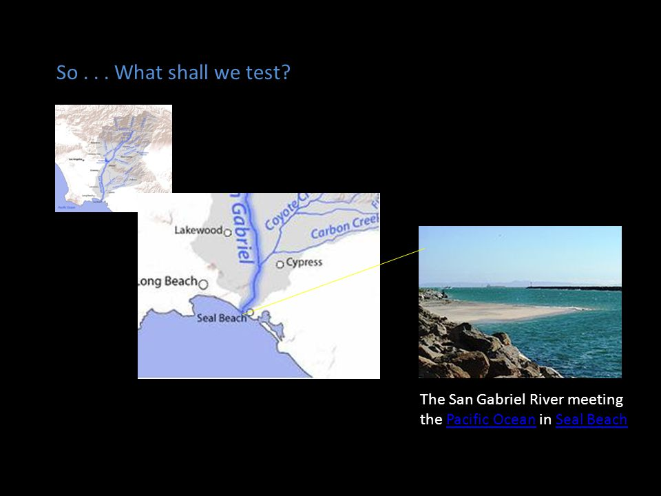 So . . . What shall we test The San Gabriel River meeting the Pacific Ocean in Seal Beach