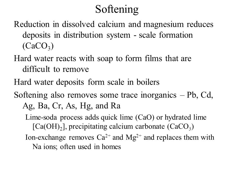 Softening Reduction in dissolved calcium and magnesium reduces deposits in distribution system - scale formation (CaCO3)