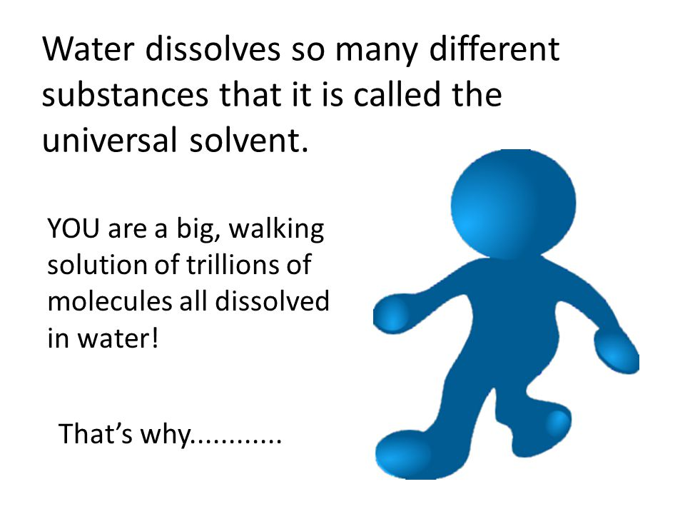 Water dissolves so many different substances that it is called the universal solvent.