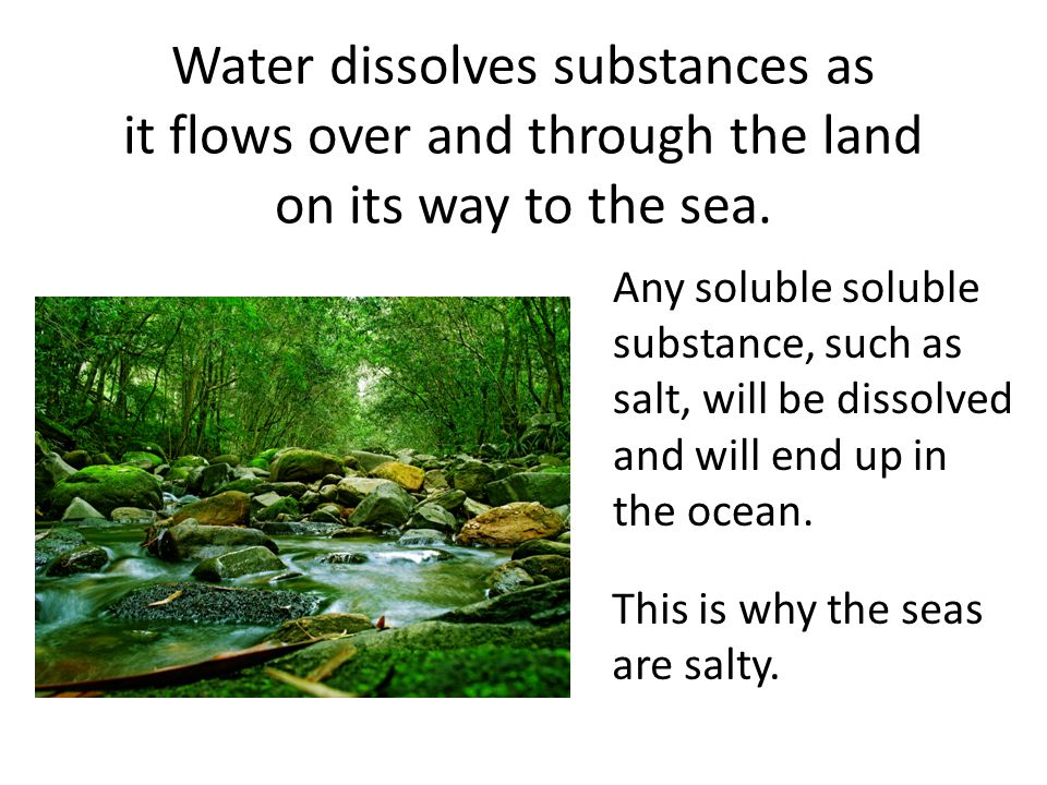 Water dissolves substances as it flows over and through the land on its way to the sea.