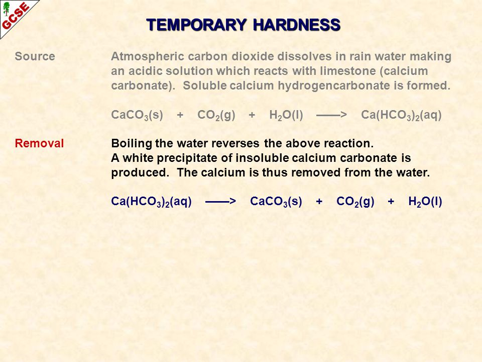 TEMPORARY HARDNESS Source Atmospheric carbon dioxide dissolves in rain water making. an acidic solution which reacts with limestone (calcium.
