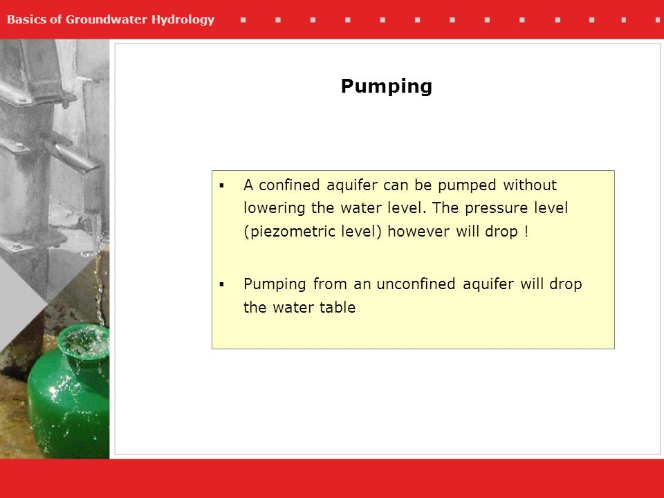 Pumping A confined aquifer can be pumped without lowering the water level. The pressure level (piezometric level) however will drop !