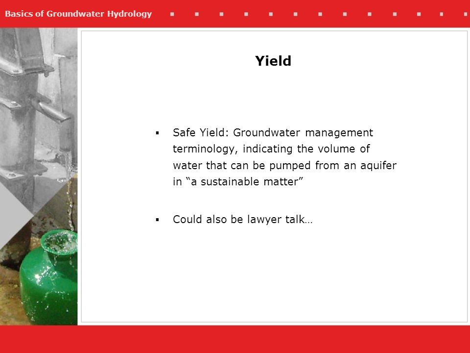 Yield Safe Yield: Groundwater management terminology, indicating the volume of water that can be pumped from an aquifer in a sustainable matter