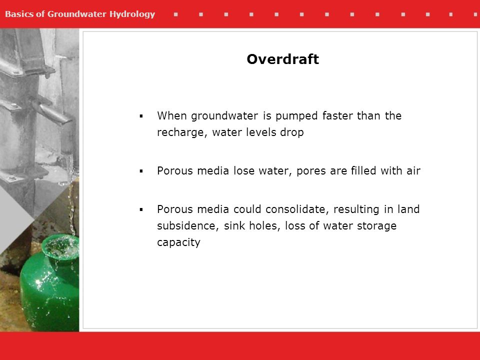 Overdraft When groundwater is pumped faster than the recharge, water levels drop. Porous media lose water, pores are filled with air.