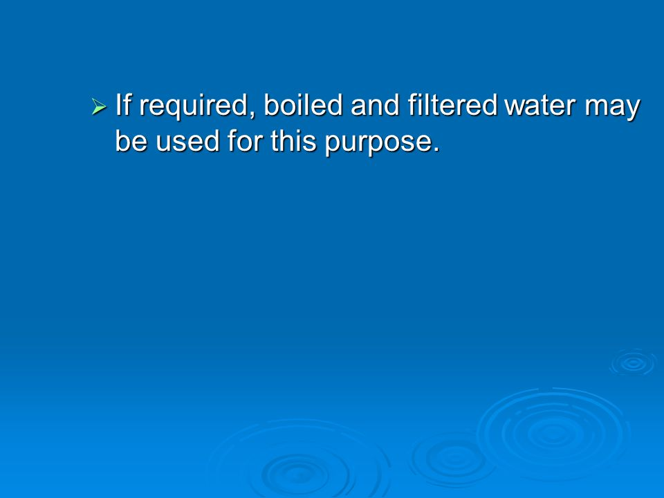 If required, boiled and filtered water may be used for this purpose.