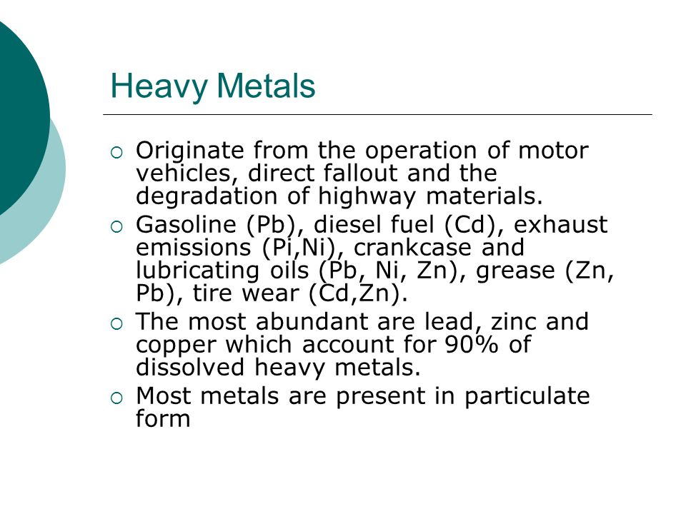 Heavy Metals Originate from the operation of motor vehicles, direct fallout and the degradation of highway materials.