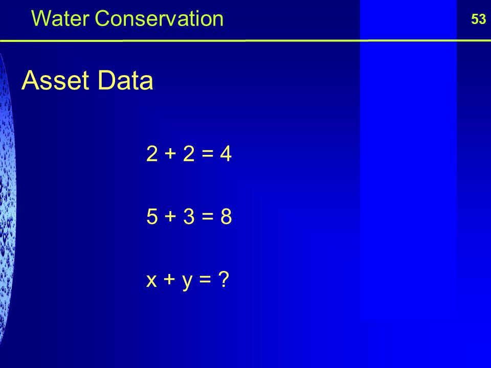 Water Conservation 53 Asset Data 2 + 2 = 4 5 + 3 = 8 x + y =