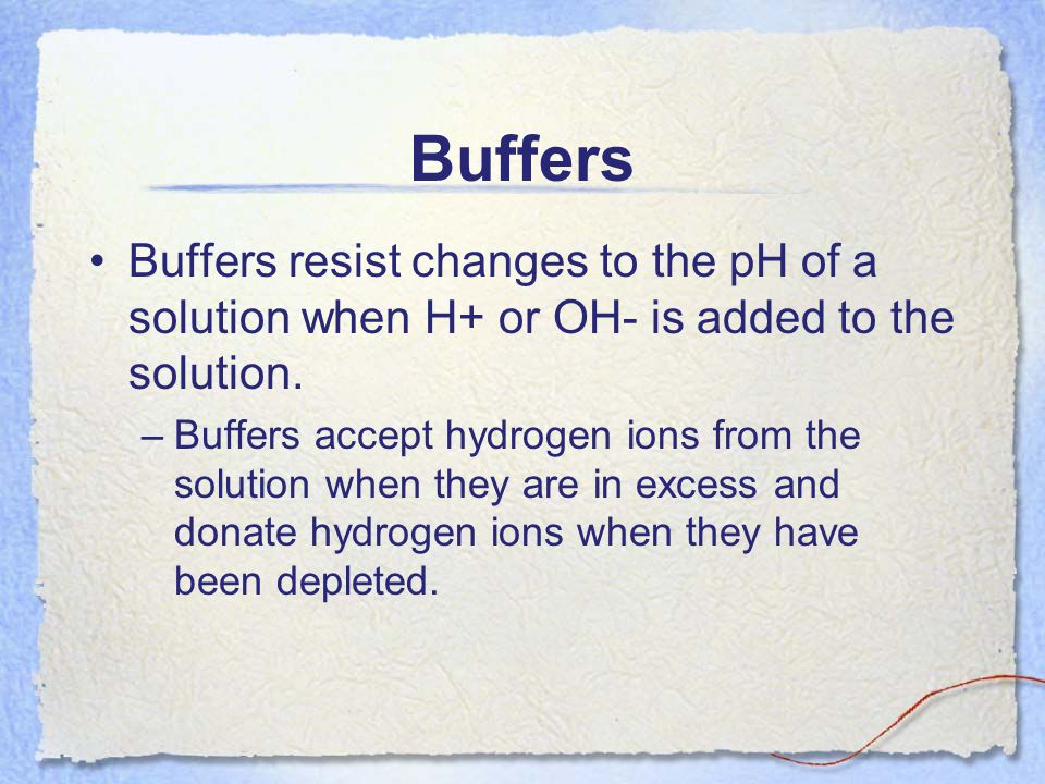 Buffers Buffers resist changes to the pH of a solution when H+ or OH- is added to the solution.