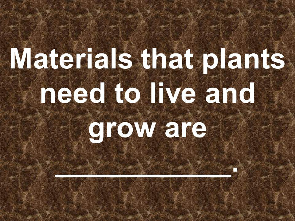 Materials that plants need to live and grow are ___________.
