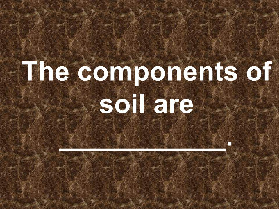 The components of soil are ___________.