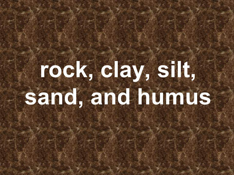 rock, clay, silt, sand, and humus