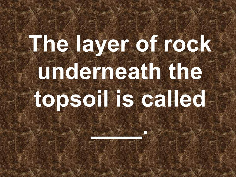 The layer of rock underneath the topsoil is called ____.