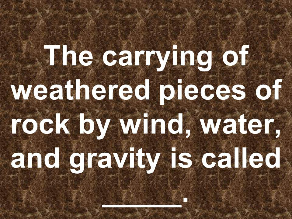 The carrying of weathered pieces of rock by wind, water, and gravity is called _____.